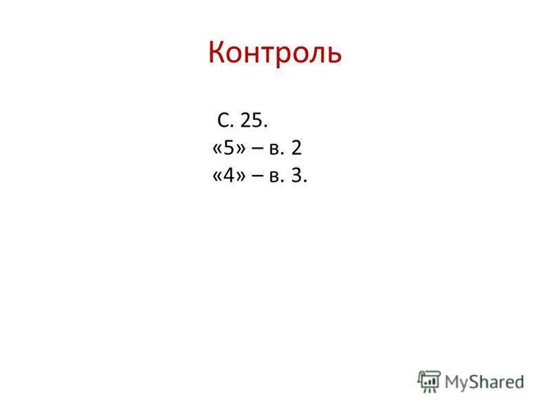 Контроль С. 25. «5» – в. 2 «4» – в. 3.