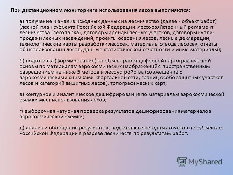 При дистанционном мониторинге использования лесов выполняются: а) получение и анализ исходных данных на лесничество (далее - объект работ) (лесной план субъекта Российской Федерации, лесохозяйственный регламент лесничества (лесопарка), договоры аренд