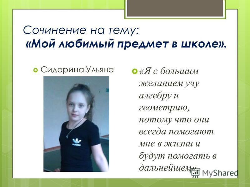 Сочинение на тему: «Мой любимый предмет в школе». Сидорина Ульяна «Я с большим желанием учу алгебру и геометрию, потому что они всегда помогают мне в жизни и будут помогать в дальнейшем».