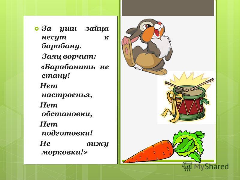 За уши зайца несут к барабану. Заяц ворчит: « Барабанить не стану! Нет настроенья, Нет обстановки, Нет подготовки! Не вижу морковки!»