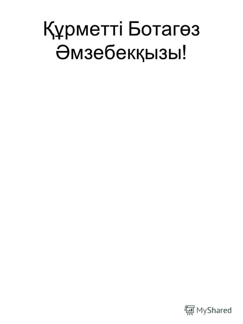 Құрметті Ботагөз Әмзебекқызы!