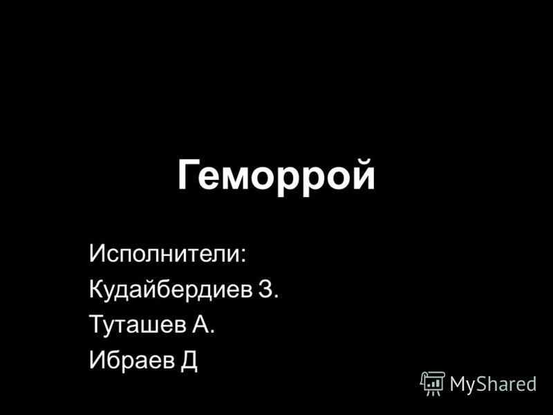 1 Геморрой Исполнители: Кудайбердиев З. Туташев А. Ибраев Д