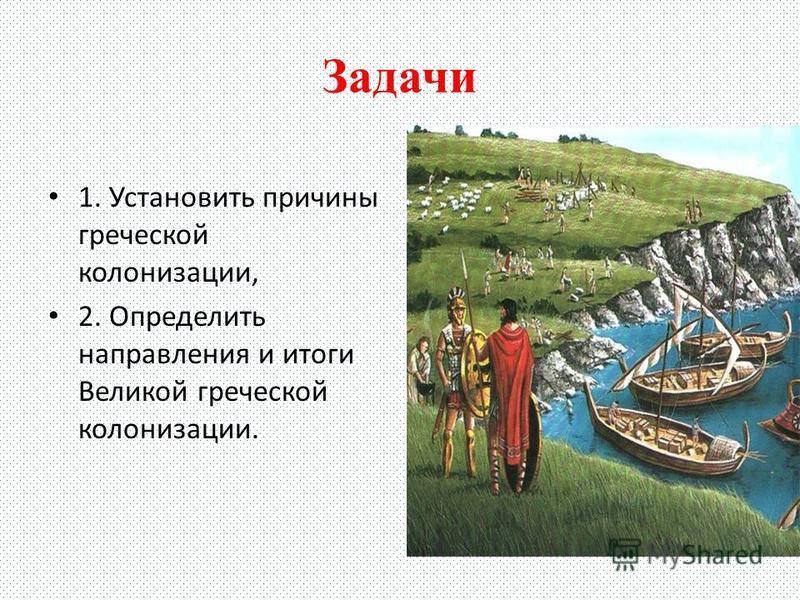 Задачи 1. Установить причины греческой колонизации, 2. Определить направления и итоги Великой греческой колонизации.