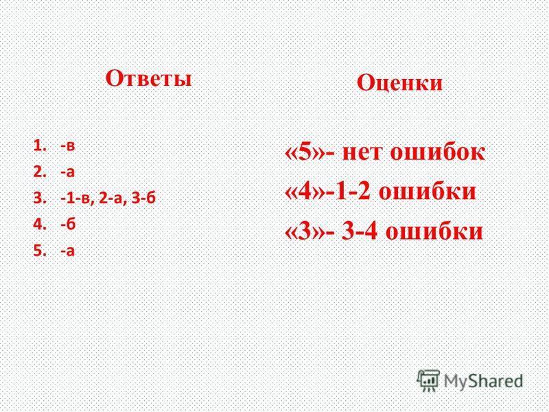Ответы 1.-в 2.-а 3.-1-в, 2-а, 3-б 4.-б 5.-а Оценки «5»- нет ошибок «4»-1-2 ошибки «3»- 3-4 ошибки