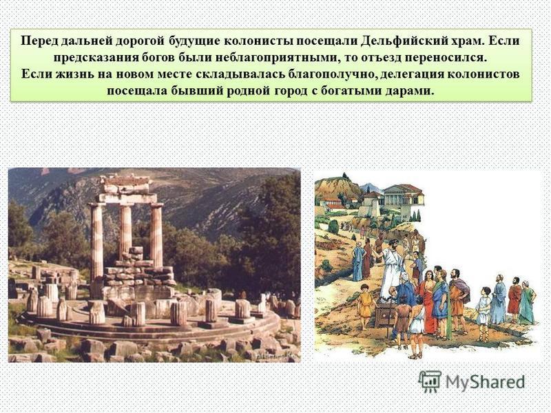 Перед дальней дорогой будущие колонисты посещали Дельфийский храм. Если предсказания богов были неблагоприятными, то отъезд переносился. Если жизнь на новом месте складывалась благополучно, делегация колонистов посещала бывший родной город с богатыми