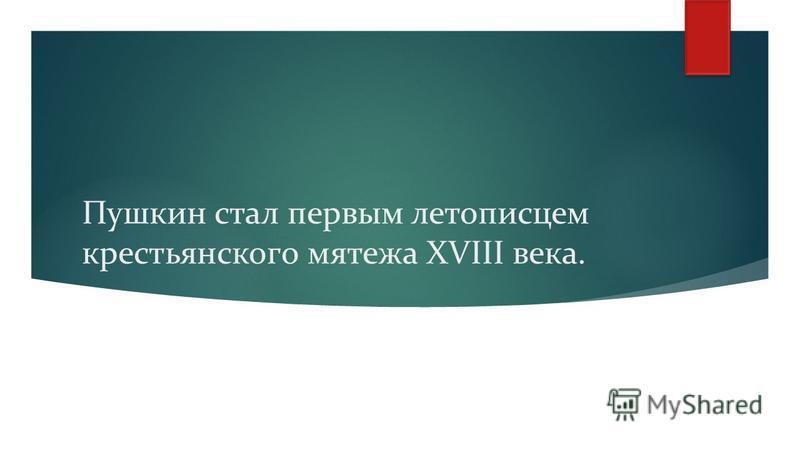 Пушкин стал первым летописцем крестьянского мятежа XVIII века.