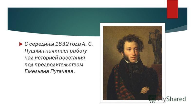 С середины 1832 года А. С. Пушкин начинает работу над историей восстания под предводительством Емельяна Пугачева.