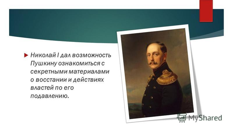 Николай I дал возможность Пушкину ознакомиться с секретными материалами о восстании и действиях властей по его подавлению.