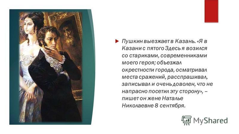 Пушкин выезжает в Казань. «Я в Казани с пятого Здесь я возился со стариками, современниками моего героя; объезжал окрестности города, осматривал места сражений, расспрашивал, записывал и очень доволен, что не напрасно посетил эту сторону», – пишет он