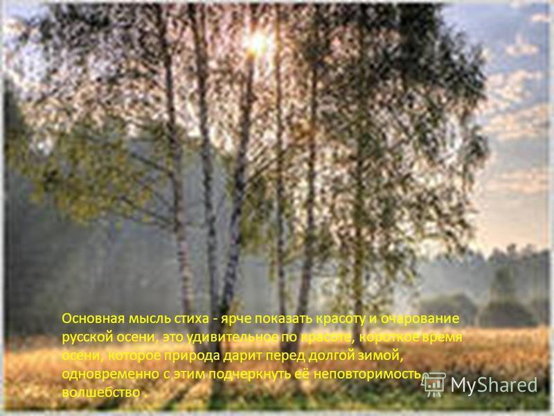 Основная мысль стиха - ярче показать красоту и очарование русской осени, это удивительное по красоте, короткое время осени, которое природа дарит перед долгой зимой, одновременно с этим подчеркнуть её неповторимость, волшебство.
