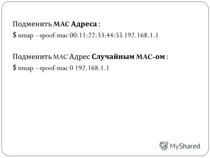 Подменить MAC Адреса : $ nmap --spoof-mac 00:11:22:33:44:55 192.168.1.1 Подменить MAC Адрес Случайным MAC- ом : $ nmap --spoof-mac 0 192.168.1.1