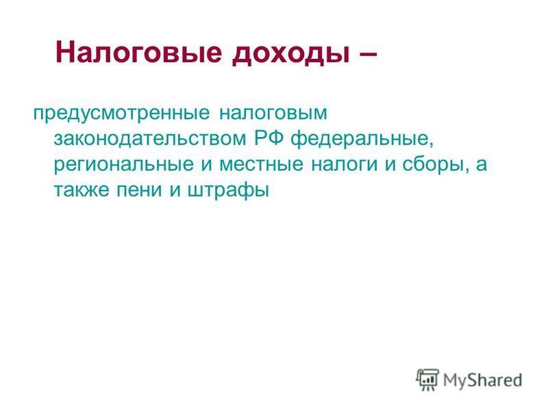 Налоговые доходы – предусмотренные налоговым законодательством РФ федеральные, региональные и местные налоги и сборы, а также пени и штрафы