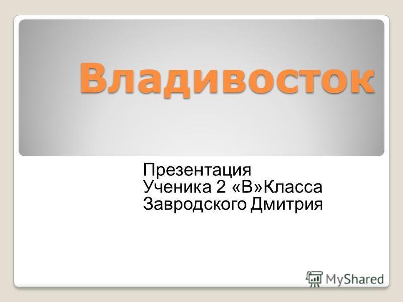 Владивосток Презентация Ученика 2 «В»Класса Завродского Дмитрия