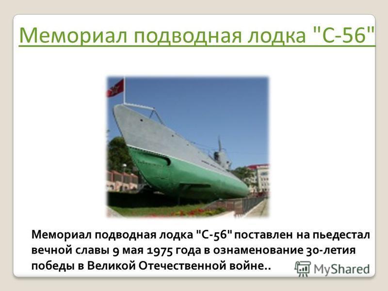 Мемориал подводная лодка С-56 Мемориал подводная лодка С-56 поставлен на пьедестал вечной славы 9 мая 1975 года в ознаменование 30-летия победы в Великой Отечественной войне..