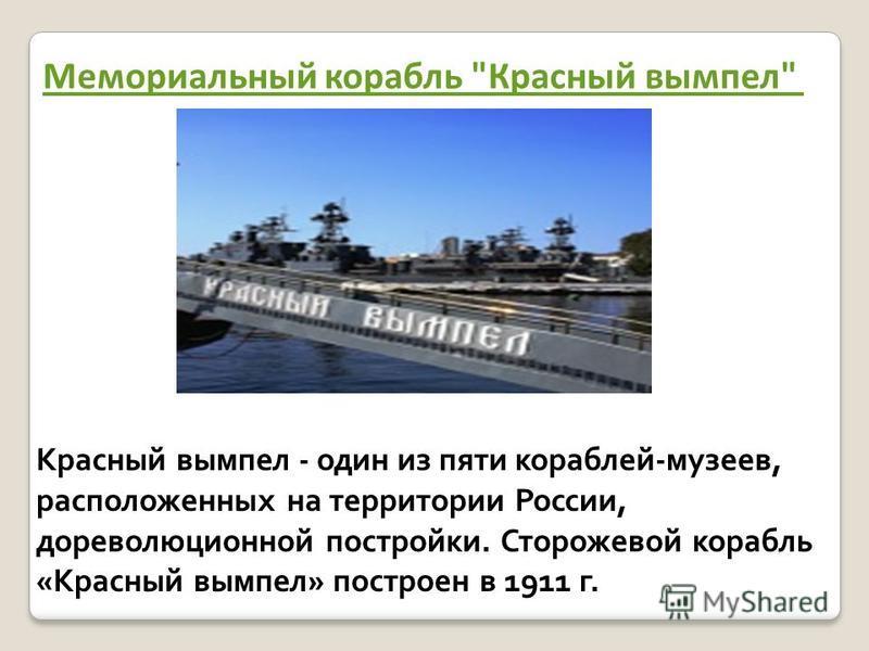 Мемориальный корабль Красный вымпел Красный вымпел - один из пяти кораблей-музеев, расположенных на территории России, дореволюционной постройки. Сторожевой корабль «Красный вымпел» построен в 1911 г.