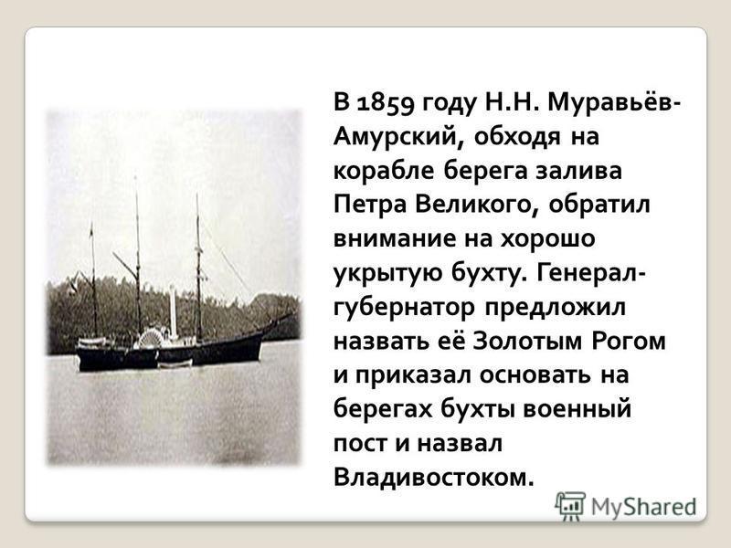 В 1859 году Н.Н. Муравьёв- Амурский, обходя на корабле берега залива Петра Великого, обратил внимание на хорошо укрытую бухту. Генерал- губернатор предложил назвать её Золотым Рогом и приказал основать на берегах бухты военный пост и назвал Владивост