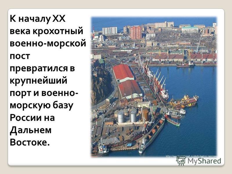 К началу XX века крохотный военно-морской пост превратился в крупнейший порт и военно- морскую базу России на Дальнем Востоке.