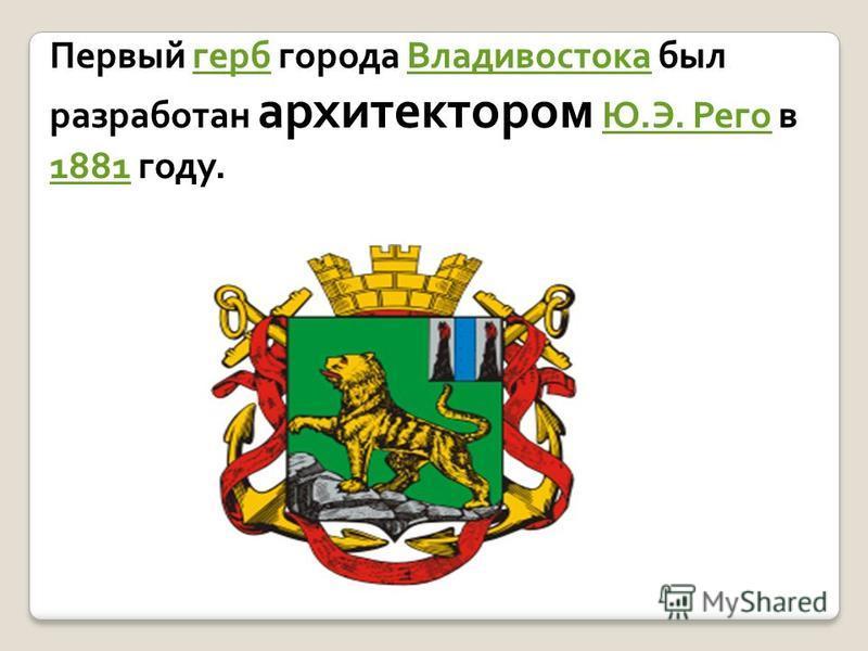 Первый герб города Владивостока был разработан архитектором Ю.Э. Рего в 1881 году.герб ВладивостокаЮ.Э. Рего 1881
