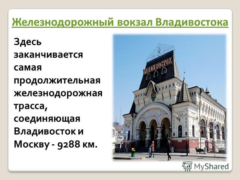 Железнодорожный вокзал Владивостока Здесь заканчивается самая продолжительная железнодорожная трасса, соединяющая Владивосток и Москву - 9288 км.