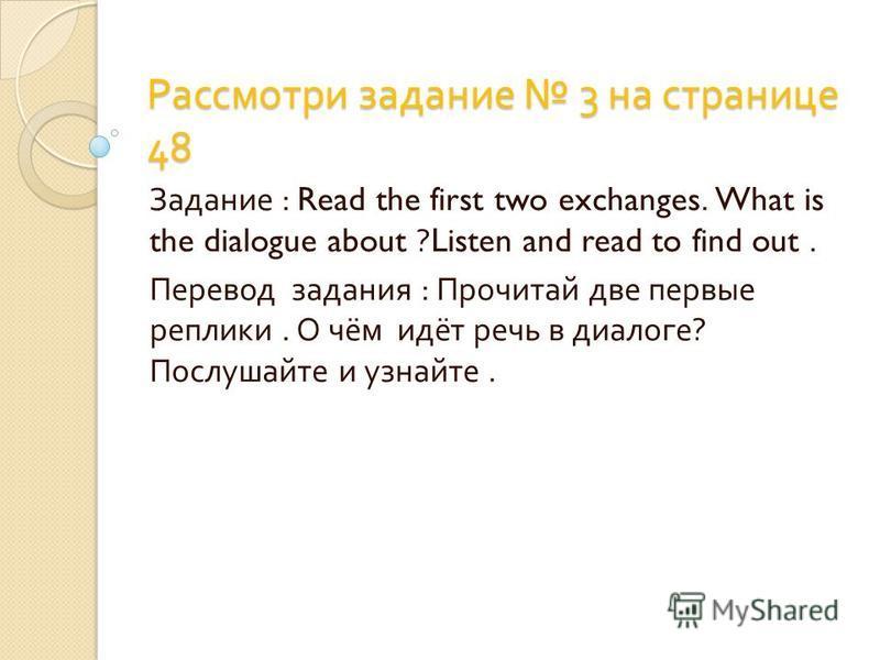 Рассмотри задание 3 на странице 48 Задание : Read the first two exchanges. What is the dialogue about ?Listen and read to find out. Перевод задания : Прочитай две первые реплики. О чём идёт речь в диалоге ? Послушайте и узнайте.