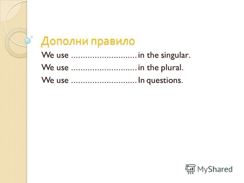 Дополни правило We use ………………………. in the singular. We use ………………………. in the plural. We use ………………………. In questions.