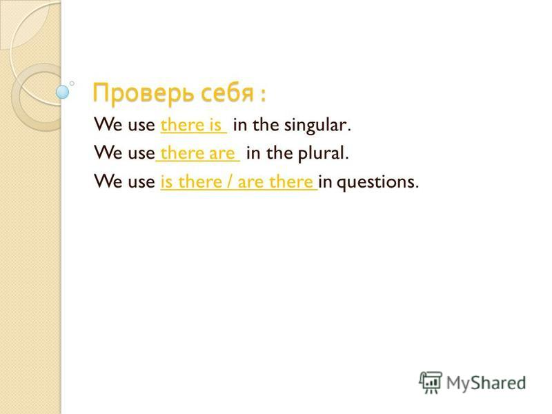 Проверь себя : We use there is in the singular. We use there are in the plural. We use is there / are there in questions.