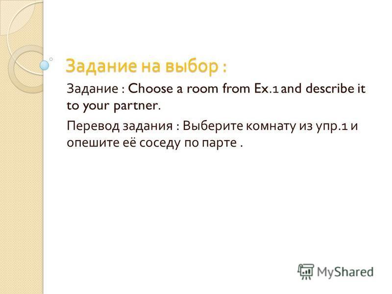 Задание на выбор : Задание : Choose a room from Ex.1 and describe it to your partner. Перевод задания : Выберите комнату из упр.1 и опешите её соседу по парте.