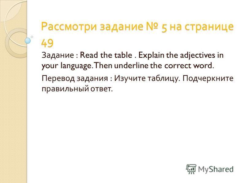 Рассмотри задание 5 на странице 49 Задание : Read the table. Explain the adjectives in your language.Then underline the correct word. Перевод задания : Изучите таблицу. Подчеркните правильный ответ.