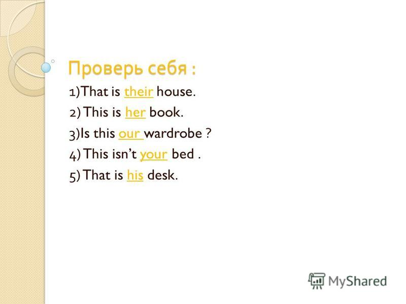 Проверь себя : 1)That is their house. 2) This is her book. 3)Is this our wardrobe ? 4) This isnt your bed. 5) That is his desk.