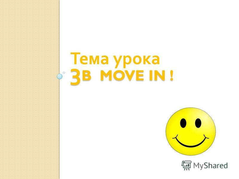 3 B MOVE IN ! Тема урока
