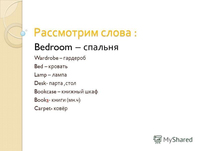 Рассмотрим слова : Bedroom – спальня Wardrobe – гардероб Bed – кровать Lamp – лампа Desk- парта, стол Bookcase – книжный шкаф Books- книги ( мн. ч ) Carpet- ковёр