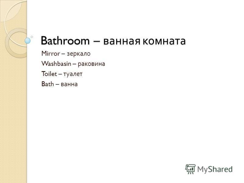 Bathroom – ванная комната Mirror – зеркало Washbasin – раковина Toilet – туалет Bath – ванна
