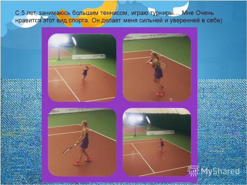 С 5 лет, занимаюсь большим теннисом, играю турниры… Мне Очень нравится этот вид спорта. Он делает меня сильней и уверенней в себе)