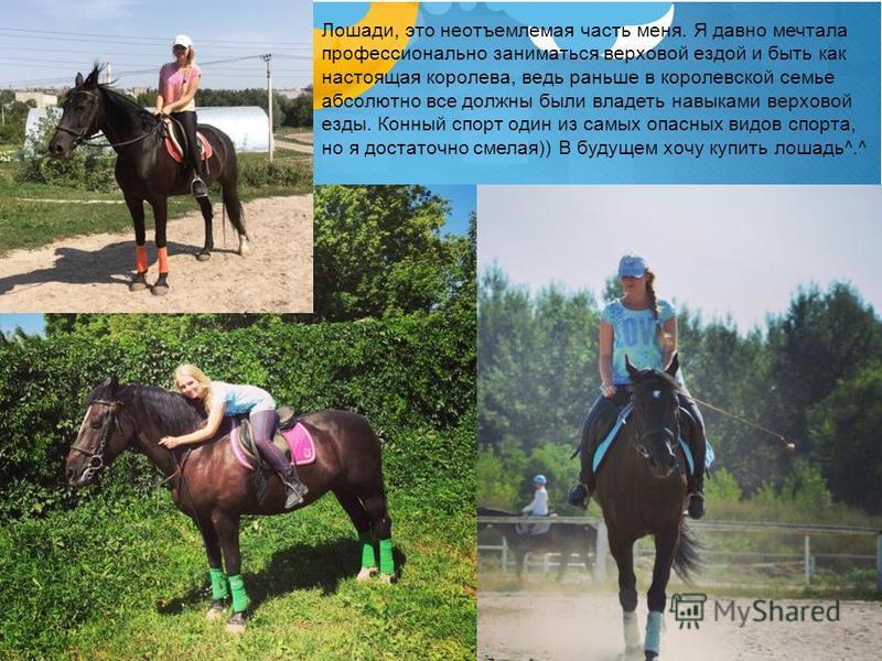 Лошади, это неотъемлемая часть меня. Я давно мечтала профессионально заниматься верховой ездой и быть как настоящая королева, ведь раньше в королевской семье абсолютно все должны были владеть навыками верховой езды. Конный спорт один из самых опасных