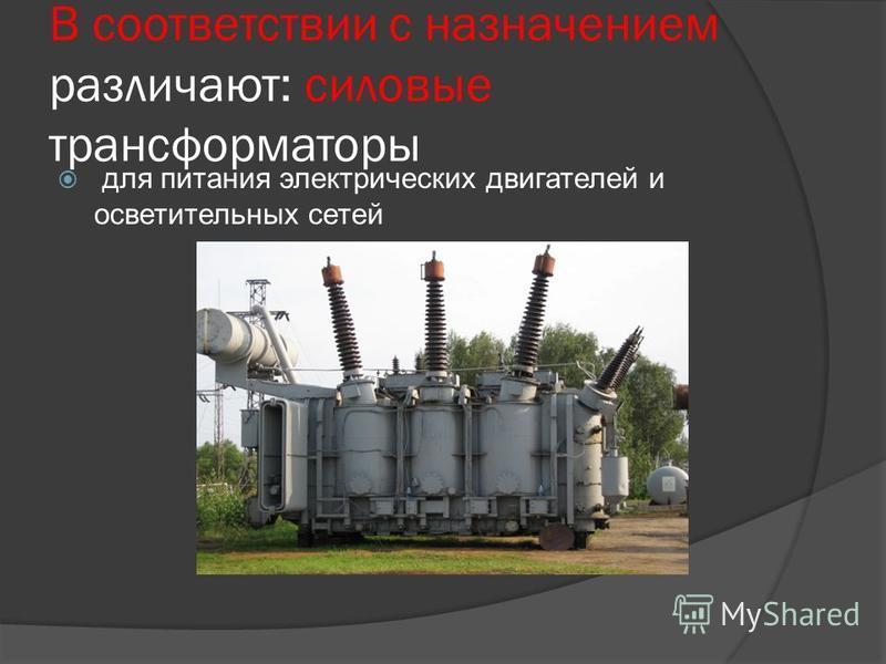 В соответствии с назначением различают: силовые трансформаторы для питания электрических двигателей и осветительных сетей