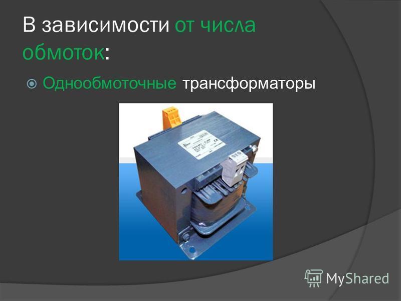В зависимости от числа обмоток: Однообмоточные трансформаторы