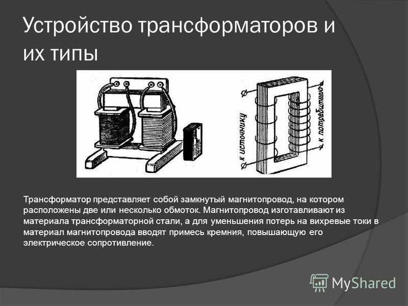 Устройство трансформаторов и их типы Трансформатор представляет собой замкнутый магнитопровод, на котором расположены две или несколько обмоток. Магнитопровод изготавливают из материала трансформаторной стали, а для уменьшения потерь на вихревые токи