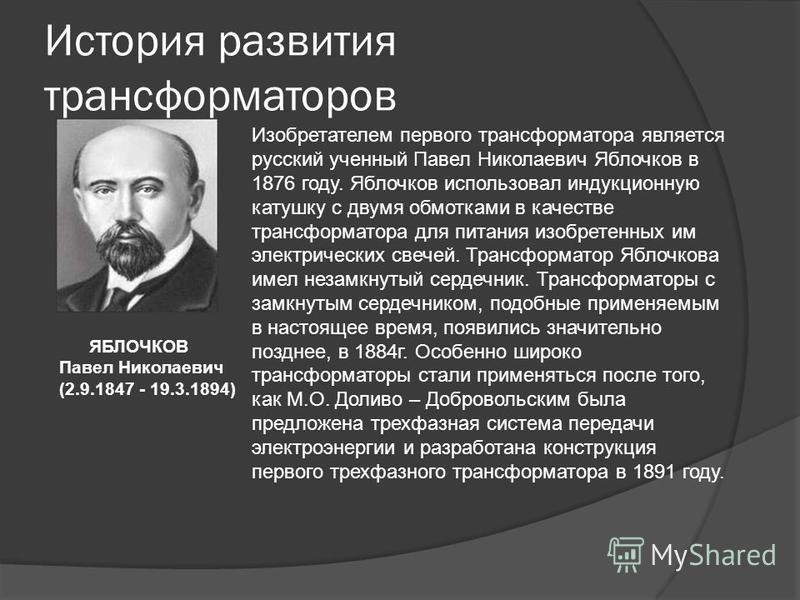 История развития трансформаторов Изобретателем первого трансформатора является русский ученный Павел Николаевич Яблочков в 1876 году. Яблочков использовал индукционную катушку с двумя обмотками в качестве трансформатора для питания изобретенных им эл