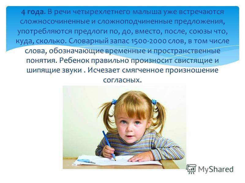 4 года. В речи четырехлетнего малыша уже встречаются сложносочиненные и сложноподчиненные предложения, употребляются предлоги по, до, вместо, после, союзы что, куда, сколько. Словарный запас 1500-2000 слов, в том числе слова, обозначающие временные и