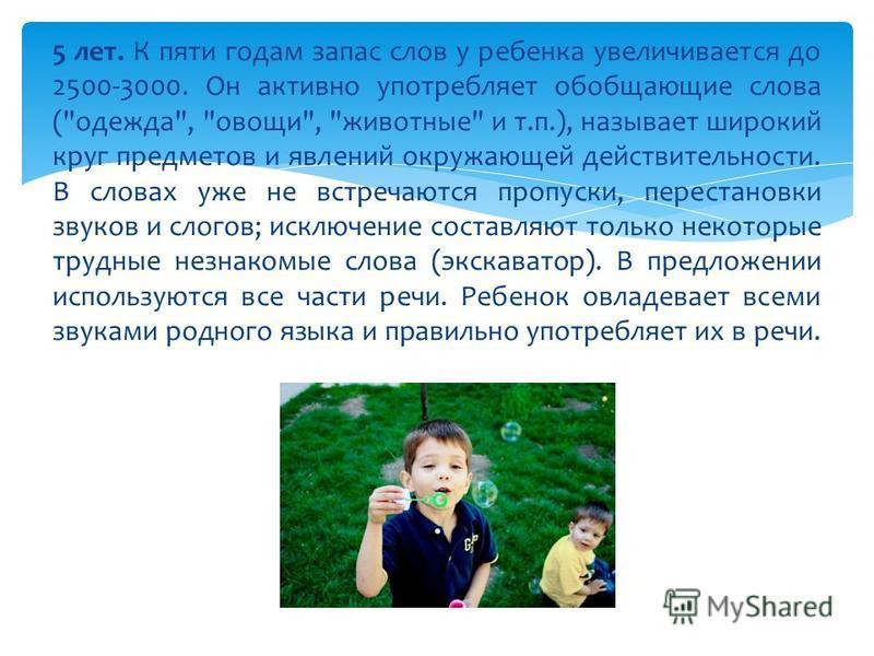 5 лет. К пяти годам запас слов у ребенка увеличивается до 2500-3000. Он активно употребляет обобщающие слова (
