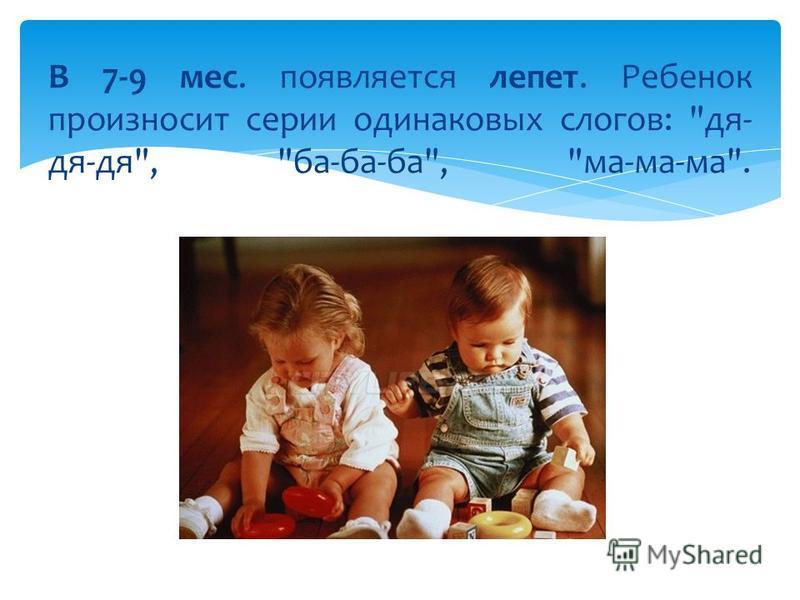 В 7-9 мес. появляется лепет. Ребенок произносит серии одинаковых слогов: для- для-для, ба-ба-ба, ма-ма-ма.