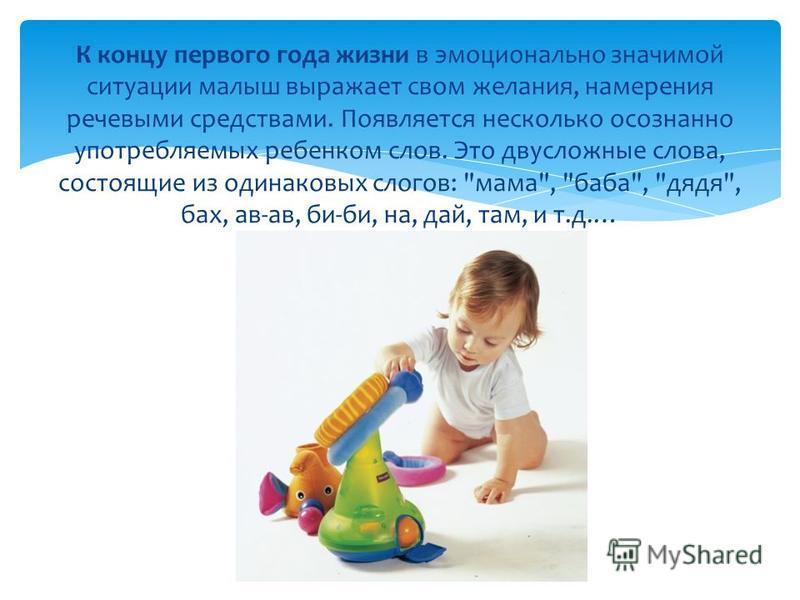К концу первого года жизни в эмоционально значимой ситуации малыш выражает свои желания, намерения речевыми средствами. Появляется несколько осознанно употребляемых ребенком слов. Это двусложные слова, состоящие из одинаковых слогов:
