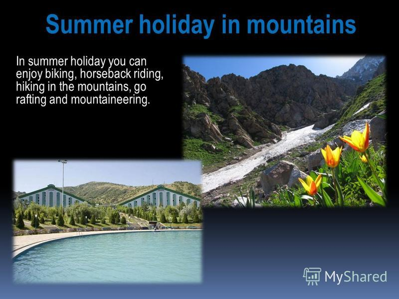 In summer holiday you can enjoy biking, horseback riding, hiking in the mountains, go rafting and mountaineering. Summer holiday in mountains