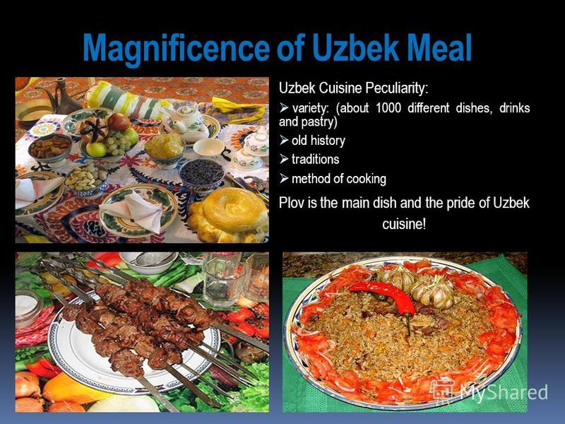Magnificence of Uzbek Meal Uzbek Cuisine Peculiarity: variety: (about 1000 different dishes, drinks and pastry) old history traditions method of cooking Plov is the main dish and the pride of Uzbek cuisine!