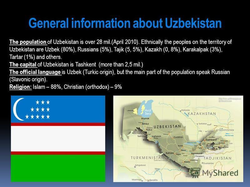 General information about Uzbekistan The population of Uzbekistan is over 28 mil.(April 2010). Ethnically the peoples on the territory of Uzbekistan are Uzbek (80%), Russians (5%), Tajik (5, 5%), Kazakh (0, 8%), Karakalpak (3%), Tartar (1%) and other