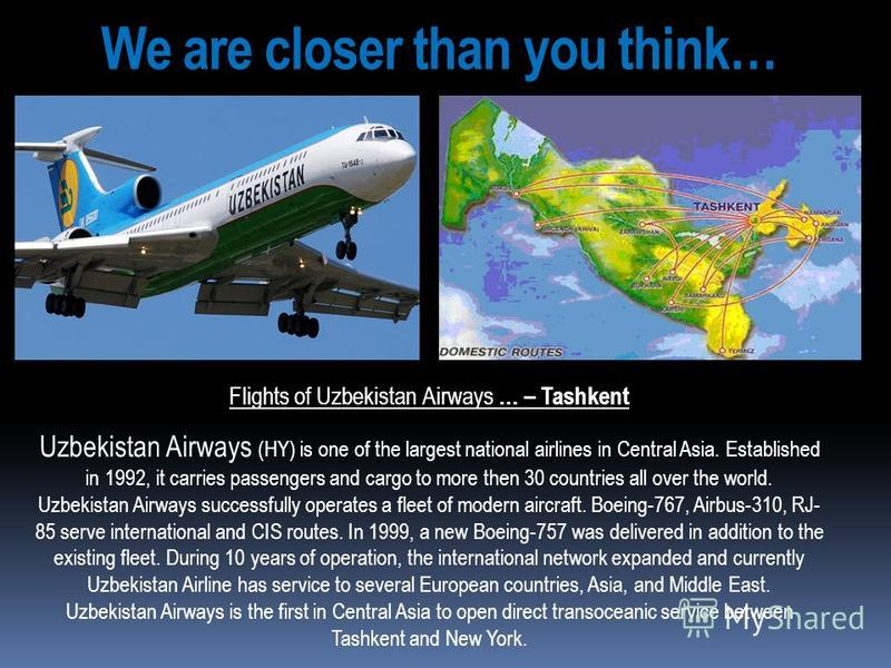 We are closer than you think… Flights of Uzbekistan Airways … – Tashkent Uzbekistan Airways (HY) is one of the largest national airlines in Central Asia. Established in 1992, it carries passengers and cargo to more then 30 countries all over the worl