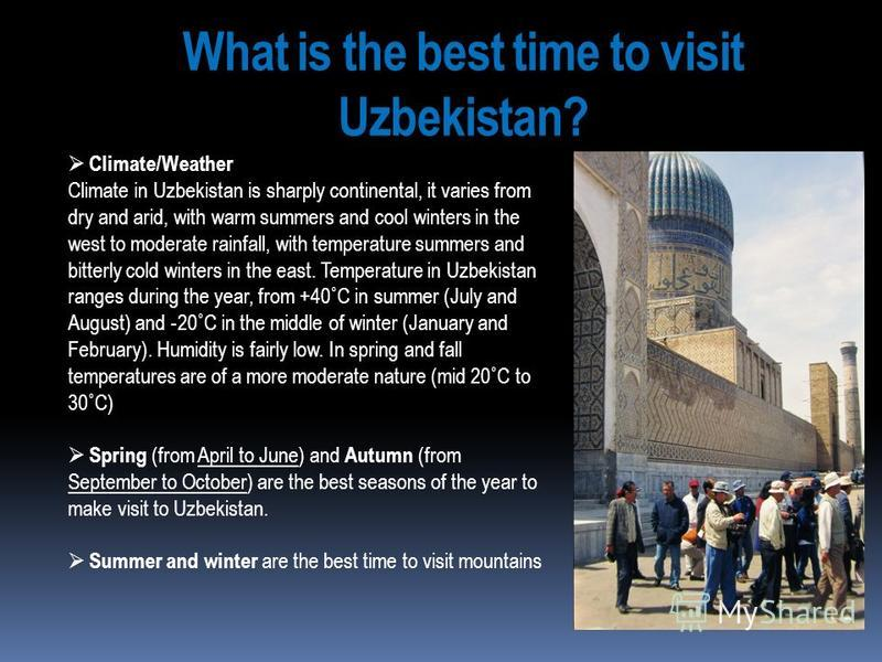 What is the best time to visit Uzbekistan? Climate/Weather Climate in Uzbekistan is sharply continental, it varies from dry and arid, with warm summers and cool winters in the west to moderate rainfall, with temperature summers and bitterly cold wint