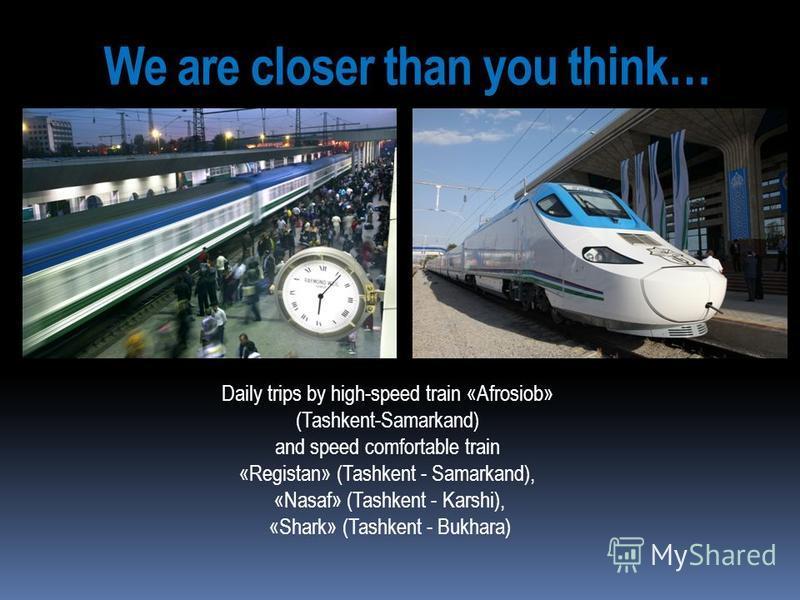 We are closer than you think… Daily trips by high-speed train «Afrosiob» (Tashkent-Samarkand) and speed comfortable train «Registan» (Tashkent - Samarkand), «Nasaf» (Tashkent - Karshi), «Shark» (Tashkent - Bukhara)