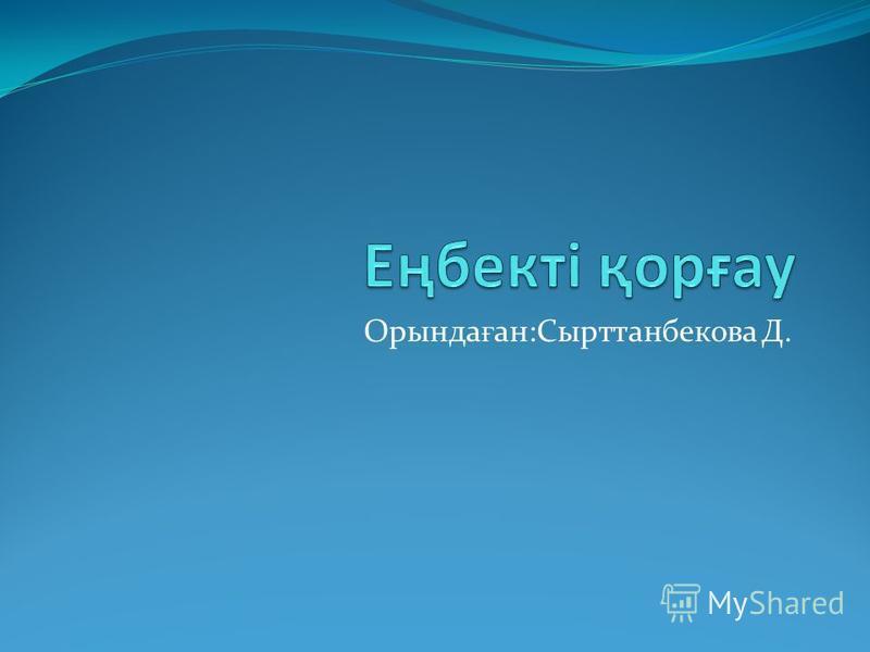 Орында ғ ан:Сырттанбекова Д.