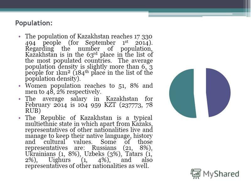 Population: The population of Kazakhstan reaches 17 330 494 people (for September 1 st 2014). Regarding the number of population, Kazakhstan is in the 63 rd place in the list of the most populated countries. The average population density is slightly